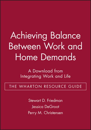Achieving Balance Between Work and Home Demands: A Download from Integrating Work and Life - The Wharton Resource Guide