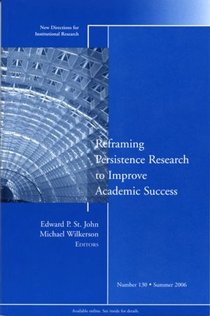 Reframing Persistence Research to Improve Academic Success: New Directions for Institutional Research, Number 130