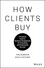 How Clients Buy: A Practical Guide to Business Development for Consulting and Professional Services (111943470X) cover image