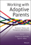 Working with Adoptive Parents: Research, Theory, and Therapeutic Interventions (1118109120) cover image