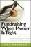 Fundraising When Money Is Tight: A Strategic and Practical Guide to Surviving Tough Times and Thriving in the Future  (0470481323) cover image