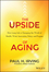 The Upside of Aging: How Long Life Is Changing the World of Health, Work, Innovation, Policy and Purpose (1118692039) cover image