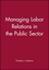 Managing Labor Relations in the Public Sector (1555422454) cover image