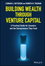 Building Wealth through Venture Capital: A Practical Guide for Investors and the Entrepreneurs They Fund (1119409357) cover image