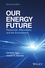 Our Energy Future: Resources, Alternatives and the Environment, 2nd Edition (1119213363) cover image