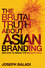 The Brutal Truth About Asian Branding: And How to Break the Vicious Cycle (0470826479) cover image