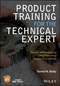Product Training for the Technical Expert: The Art of Developing and Delivering Hands-On Learning (1119260345) cover image