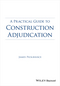 A Practical Guide to Construction Adjudication  (1118717953) cover image