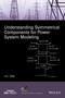 Understanding Symmetrical Components for Power System Modeling (1119226856) cover image
