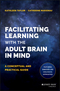 Facilitating Learning with the Adult Brain in Mind: A Conceptual and Practical Guide (1118711459) cover image