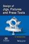 Design of Jigs, Fixtures and Press Tools, 2nd Edition (1119155673) cover image