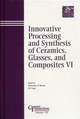 Innovative Processing and Synthesis of Ceramics, Glasses, and Composites VI (1574981501) cover image