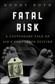 Fatal Risk: A Cautionary Tale of AIG's Corporate Suicide (0470889802) cover image