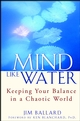 Mind Like Water: Keeping Your Balance in a Chaotic World (0471430102) cover image