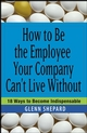 How to Be the Employee Your Company Can't Live Without: 18 Ways to Become Indispensable (0471751804) cover image