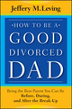How to be a Good Divorced Dad: Being the Best Parent You Can Be Before, During and After the Break-Up (1118114108) cover image