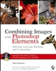 Combining Images with Photoshop Elements: Selecting, Layering, Masking, and Compositing (0470073012) cover image
