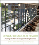 Design Details for Health: Making the Most of Design's Healing Potential, 2nd Edition (0470524715) cover image