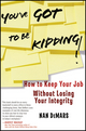 You've Got To Be Kidding!: How to Keep Your Job Without Losing Your Integrity (0470947519) cover image