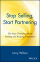 Stop Selling, Start Partnering: The New Thinking About Finding and Keeping Customers (0471147419) cover image