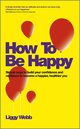 How To Be Happy: How Developing Your Confidence, Resilience, Appreciation and Communication Can Lead to a Happier, Healthier You (0857083422) cover image