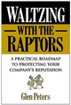 Waltzing with the Raptors: A Practical Roadmap to Protecting Your Company's Reputation (0471327328) cover image