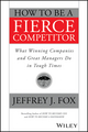 How to Be a Fierce Competitor: What Winning Companies and Great Managers Do in Tough Times (111911652X) cover image