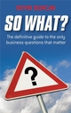 So What?: The Definitive Guide to the Only Business Questions that Matter (1841127930) cover image