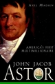 John Jacob Astor: America's First Multimillionaire (0471385034) cover image