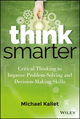 Think Smarter: Critical Thinking to Improve Problem-Solving and Decision-Making Skills (1118729838) cover image