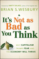 It's Not as Bad as You Think: Why Capitalism Trumps Fear and the Economy Will Thrive (047023833X) cover image