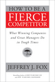 How to Be a Fierce Competitor: What Winning Companies and Great Managers Do in Tough Times (0470408545) cover image