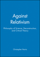 Against Relativism: Philosophy of Science, Deconstruction, and Critical Theory (0631198652) cover image