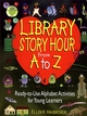 Library Story Hour From A to Z: Ready-to-Use Alphabet Activities for Young Learners (0876288956) cover image