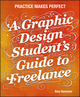 A Graphic Design Student's Guide to Freelance: Practice Makes Perfect (1118341961) cover image