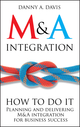 M&A Integration: How To Do It. Planning and delivering M&A integration for business success (1119944864) cover image