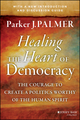Healing the Heart of Democracy: The Courage to Create a Politics Worthy of the Human Spirit (1118970365) cover image