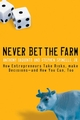 Never Bet the Farm: How Entrepreneurs Take Risks, Make Decisions -- and How You Can, Too (0787983667) cover image