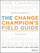 The Change Champion's Field Guide: Strategies and Tools for Leading Change in Your Organization, 2nd Edition (1118136268) cover image