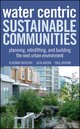 Water Centric Sustainable Communities: Planning, Retrofitting and Building the Next Urban Environment (0470476087) cover image