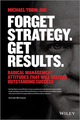 Forget Strategy. Get Results.: Radical Management Attitudes That Will Deliver Outstanding Success (1118808789) cover image