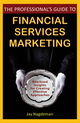 The Professional's Guide to Financial Services Marketing: Bite-Sized Insights For Creating Effective Approaches (0470410795) cover image