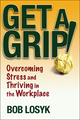 Get a Grip!: Overcoming Stress and Thriving in the Workplace (0471659495) cover image