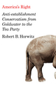 America's Right: Anti-Establishment Conservatism from Goldwater to the Tea Party (0745664296) cover image