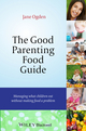 The Good Parenting Food Guide: Managing What Children Eat Without Making Food a Problem (1118741897) cover image
